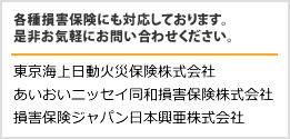 各種損害保険にも対応しております。是非お気軽にお問い合わせください。 東京海上日動火災保険株式会社 あいおいニッセイ同和損害保険株式会社 損害保険ジャパン日本興亜株式会社
